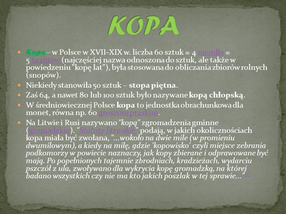 Kopa – w Polsce w XVII-XIX w. liczba 60 sztuk = 4 mendle = 5 tuzinów (najczęściej nazwa odnoszona do sztuk, ale także w powiedzeniu