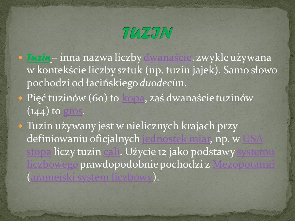 Tuzin – inna nazwa liczby dwanaście, zwykle używana w kontekście liczby sztuk (np. tuzin jajek). Samo słowo pochodzi od łacińskiego duodecim.dwanaście