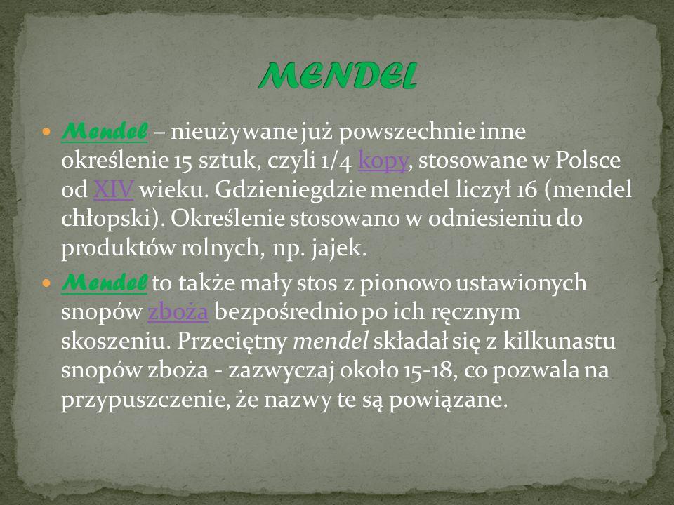 Mendel – nieużywane już powszechnie inne określenie 15 sztuk, czyli 1/4 kopy, stosowane w Polsce od XIV wieku.