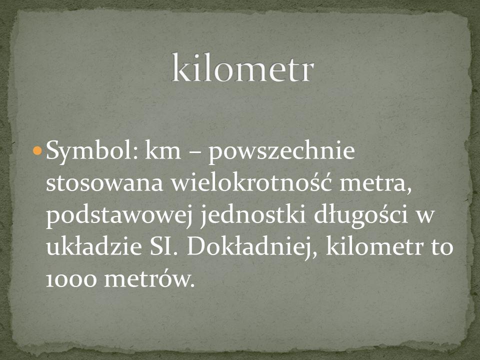 Symbol: km – powszechnie stosowana wielokrotność metra, podstawowej jednostki długości w układzie SI. Dokładniej, kilometr to 1000 metrów.