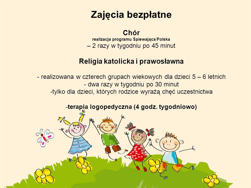 Zajęcia bezpłatne Chór realizacja programu Śpiewająca Polska – 2 razy w tygodniu po 45 minut Religia katolicka i prawosławna - realizowana w czterech grupach wiekowych dla dzieci 5 – 6 letnich - dwa razy w tygodniu po 30 minut -tylko dla dzieci, których rodzice wyrażą chęć uczestnictwa -terapia logopedyczna (4 godz.