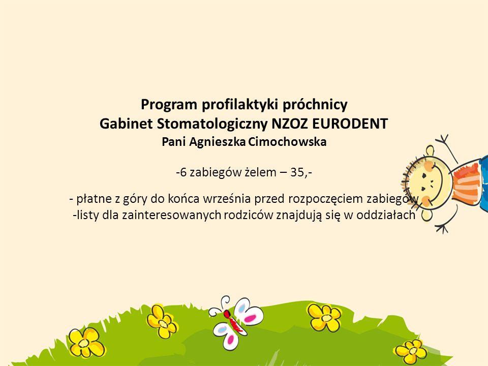 Program profilaktyki próchnicy Gabinet Stomatologiczny NZOZ EURODENT Pani Agnieszka Cimochowska -6 zabiegów żelem – 35,- - płatne z góry do końca września przed rozpoczęciem zabiegów -listy dla zainteresowanych rodziców znajdują się w oddziałach