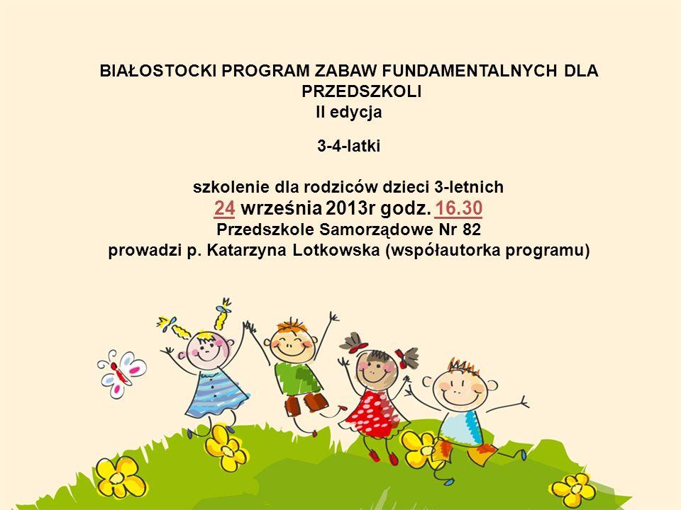 BIAŁOSTOCKI PROGRAM ZABAW FUNDAMENTALNYCH DLA PRZEDSZKOLI II edycja 3-4-latki szkolenie dla rodziców dzieci 3-letnich 24 września 2013r godz. 16.30 Pr