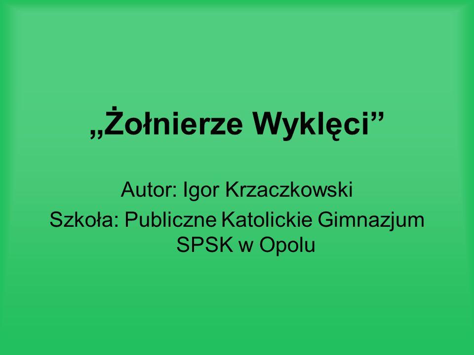 Żołnierze Wyklęci Autor: Igor Krzaczkowski Szkoła: Publiczne Katolickie Gimnazjum SPSK w Opolu
