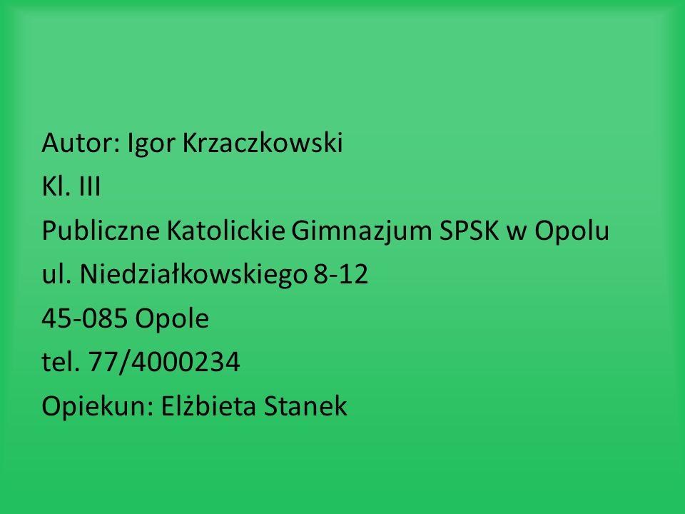 Autor: Igor Krzaczkowski Kl. III Publiczne Katolickie Gimnazjum SPSK w Opolu ul. Niedziałkowskiego 8-12 45-085 Opole tel. 77/4000234 Opiekun: Elżbieta