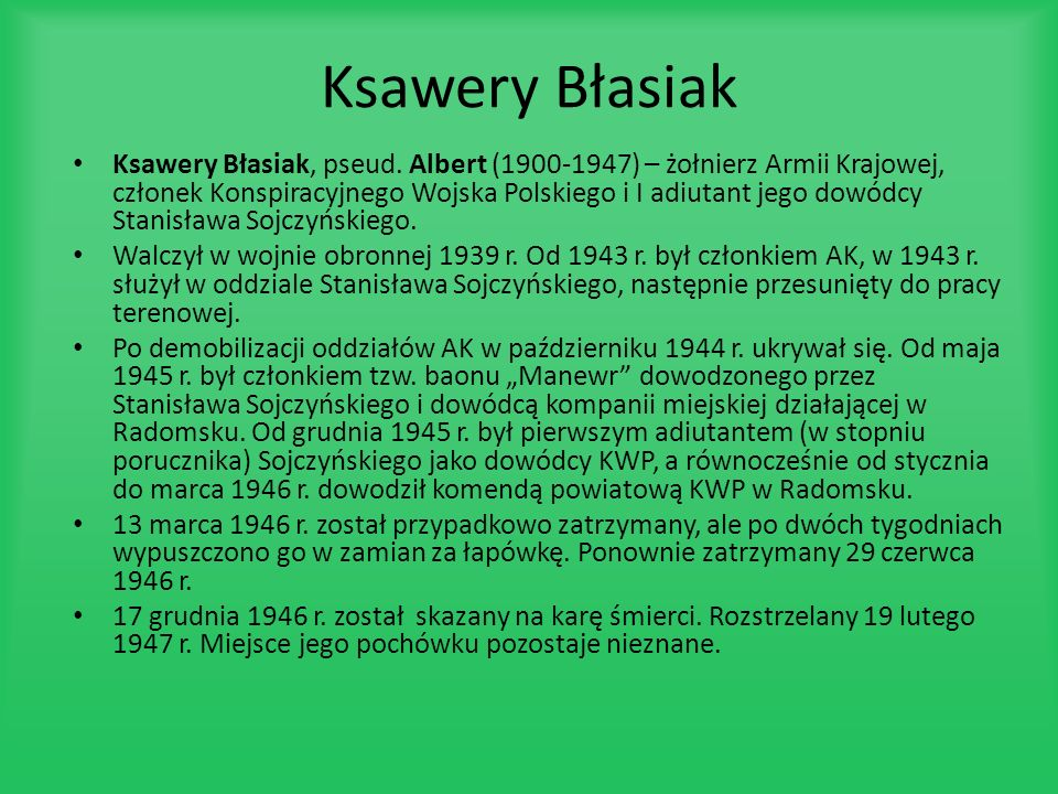 Ksawery Błasiak Ksawery Błasiak, pseud. Albert (1900-1947) – żołnierz Armii Krajowej, członek Konspiracyjnego Wojska Polskiego i I adiutant jego dowód