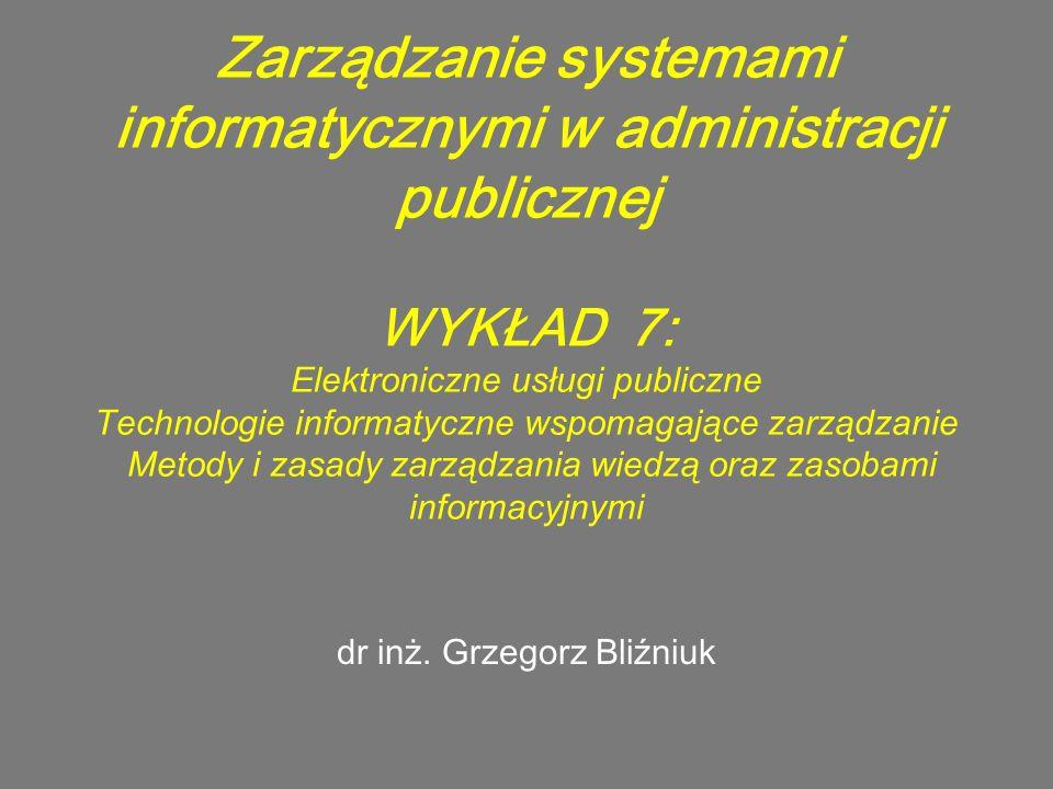 Zarządzanie systemami informatycznymi w administracji publicznej WYKŁAD 7: Elektroniczne usługi publiczne Technologie informatyczne wspomagające zarządzanie Metody i zasady zarządzania wiedzą oraz zasobami informacyjnymi dr inż.
