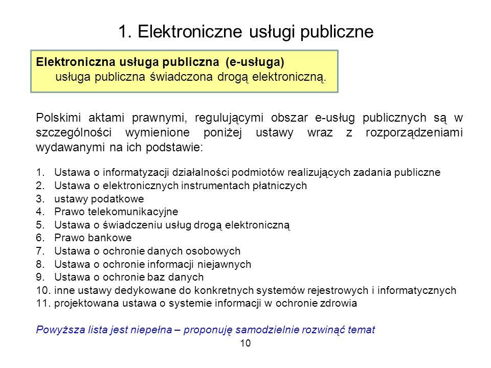 10 1. Elektroniczne usługi publiczne Elektroniczna usługa publiczna (e-usługa) usługa publiczna świadczona drogą elektroniczną. Polskimi aktami prawny
