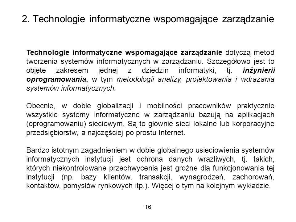 2. Technologie informatyczne wspomagające zarządzanie 16 Technologie informatyczne wspomagające zarządzanie dotyczą metod tworzenia systemów informaty