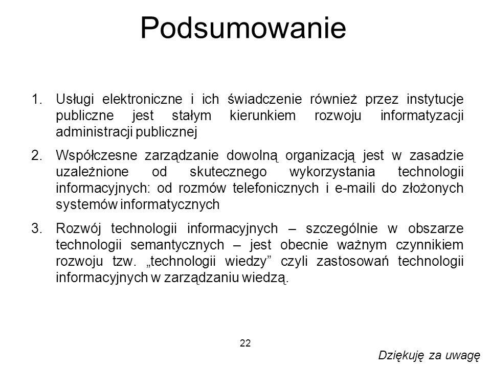 22 Podsumowanie 1.Usługi elektroniczne i ich świadczenie również przez instytucje publiczne jest stałym kierunkiem rozwoju informatyzacji administracji publicznej 2.Współczesne zarządzanie dowolną organizacją jest w zasadzie uzależnione od skutecznego wykorzystania technologii informacyjnych: od rozmów telefonicznych i e-maili do złożonych systemów informatycznych 3.Rozwój technologii informacyjnych – szczególnie w obszarze technologii semantycznych – jest obecnie ważnym czynnikiem rozwoju tzw.