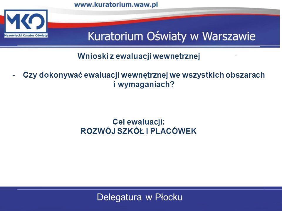 Delegatura w Płocku Wnioski z ewaluacji wewnętrznej -Czy dokonywać ewaluacji wewnętrznej we wszystkich obszarach i wymaganiach? Cel ewaluacji: ROZWÓJ