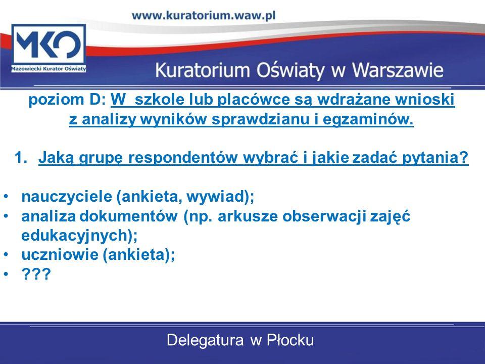 Delegatura w Płocku poziom D: W szkole lub placówce są wdrażane wnioski z analizy wyników sprawdzianu i egzaminów. 1.Jaką grupę respondentów wybrać i