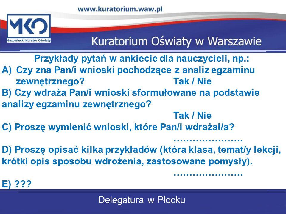 Delegatura w Płocku Przykłady pytań w ankiecie dla nauczycieli, np.: A)Czy zna Pan/i wnioski pochodzące z analiz egzaminu zewnętrznego? Tak / Nie B) C