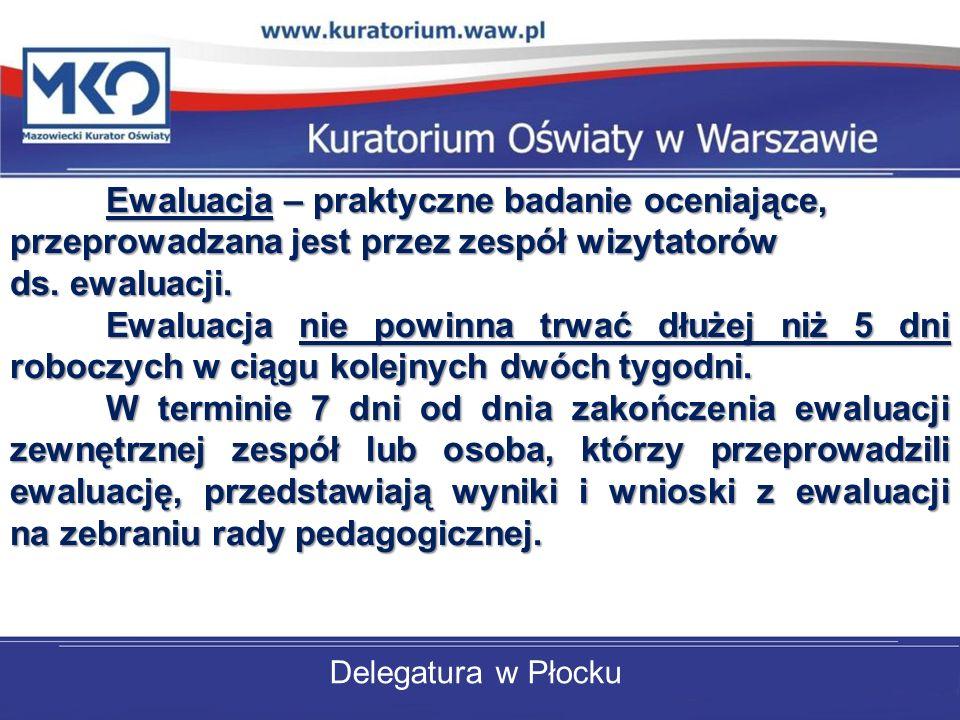 Delegatura w Płocku Ewaluacja – praktyczne badanie oceniające, przeprowadzana jest przez zespół wizytatorów ds. ewaluacji. Ewaluacja nie powinna trwać