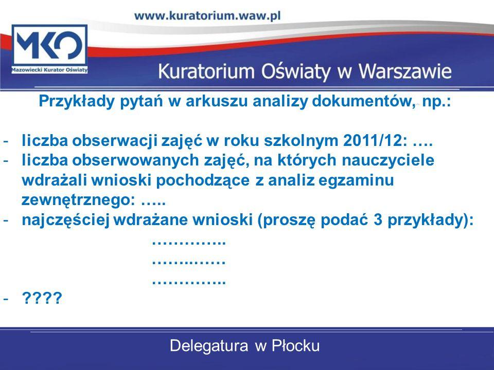 Delegatura w Płocku Przykłady pytań w arkuszu analizy dokumentów, np.: -liczba obserwacji zajęć w roku szkolnym 2011/12: …. -liczba obserwowanych zaję