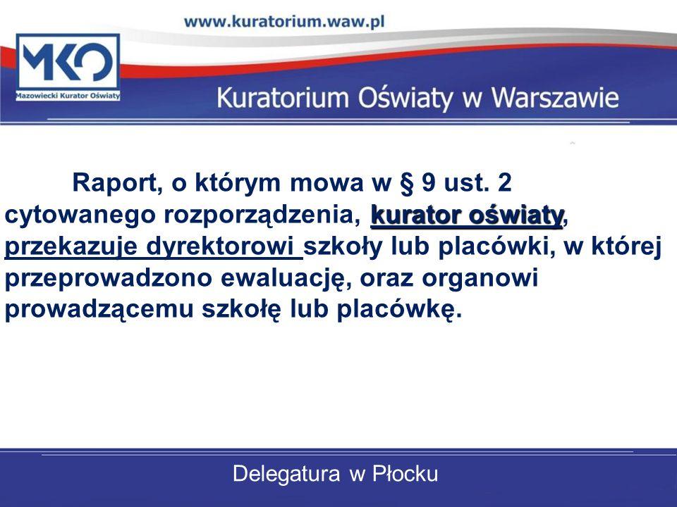 Delegatura w Płocku Raport, o którym mowa w § 9 ust. 2 cytowanego rozporządzenia, kurator oświaty, przekazuje dyrektorowi szkoły lub placówki, w które