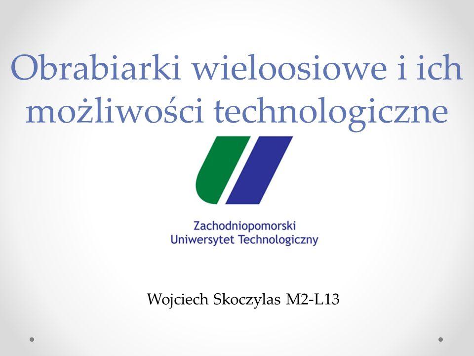 Obrabiarki wieloosiowe i ich możliwości technologiczne Wojciech Skoczylas M2-L13