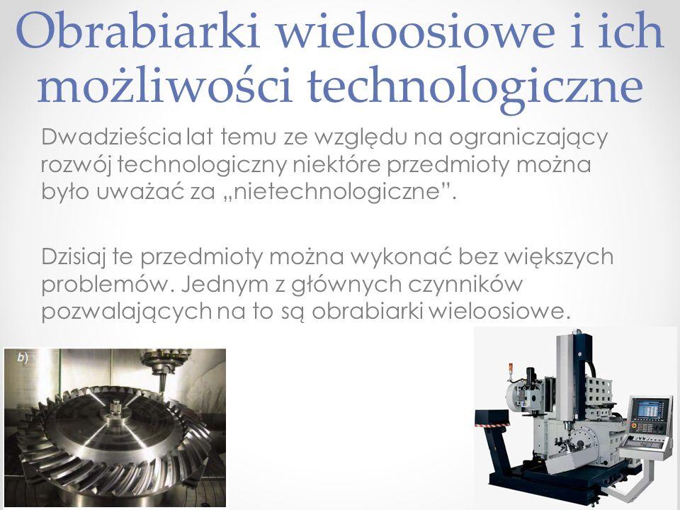 Kierunek rozwoju Istotne jest rozszerzenie możliwości technologicznych współczesnych obrabiarek, wyrażające się dążeniem do obróbki przedmiotów na gotowo, przy zwiększeniu dokładności i wzroście efektywności działania układów sterowania.
