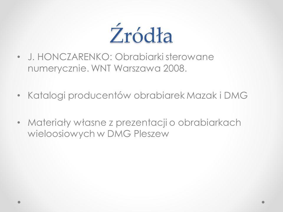 Źródła J. HONCZARENKO: Obrabiarki sterowane numerycznie. WNT Warszawa 2008. Katalogi producentów obrabiarek Mazak i DMG Materiały własne z prezentacji