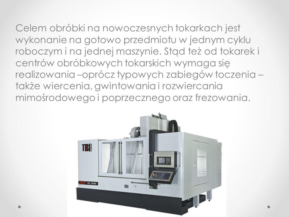 Celem obróbki na nowoczesnych tokarkach jest wykonanie na gotowo przedmiotu w jednym cyklu roboczym i na jednej maszynie. Stąd też od tokarek i centró