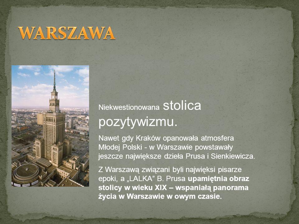 Niekwestionowana stolica pozytywizmu. Nawet gdy Kraków opanowała atmosfera Młodej Polski - w Warszawie powstawały jeszcze największe dzieła Prusa i Si