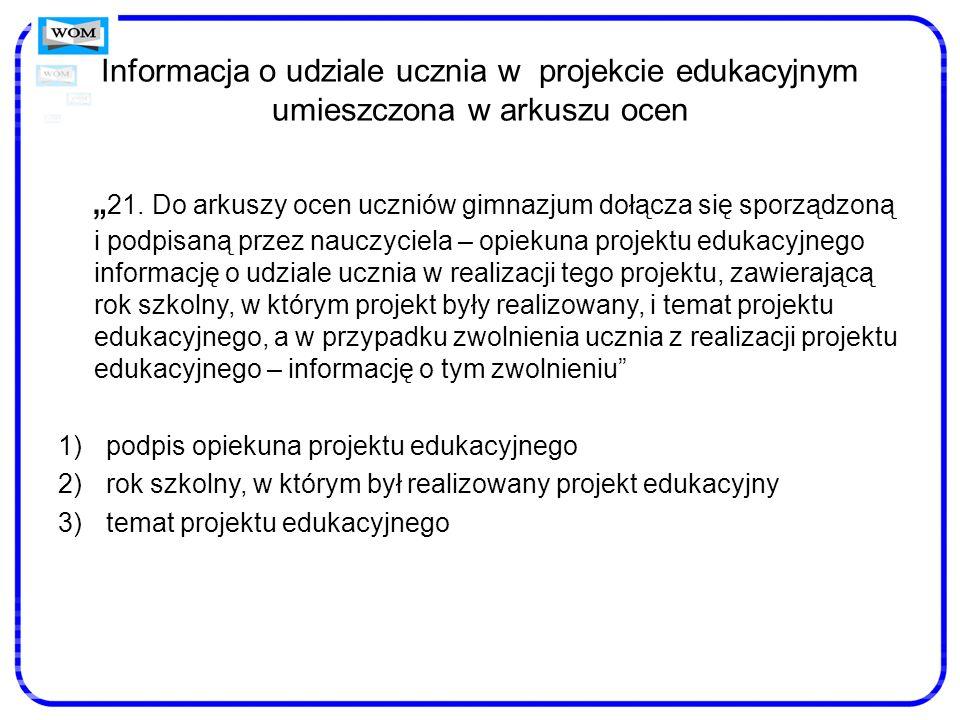 Informacja o udziale ucznia w projekcie edukacyjnym umieszczona w arkuszu ocen 21. Do arkuszy ocen uczniów gimnazjum dołącza się sporządzoną i podpisa