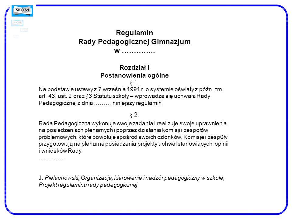 Regulamin Rady Pedagogicznej Gimnazjum w ………….. Rozdział I Postanowienia ogólne § 1. Na podstawie ustawy z 7 września 1991 r. o systemie oświaty z póź