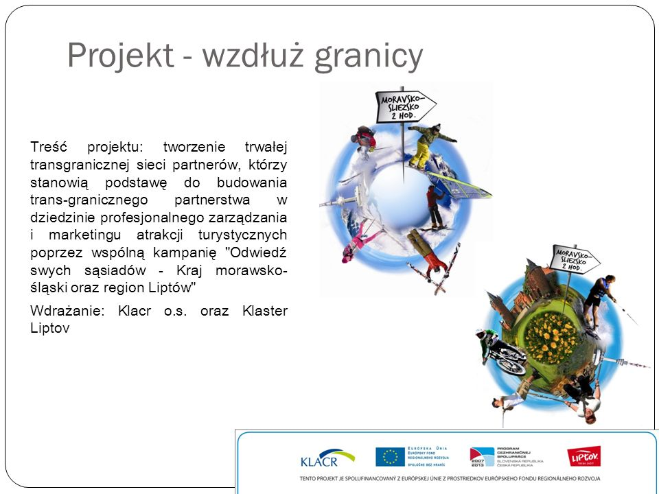 Projekt - wzdłuż granicy Działania: -Wymiana doświadczeń w klastrze turystycznym - warsztaty -Branding - budowanie marki turystycznej - światowy region -Internetowa prezentacja atrakcji turystycznych i miejsc odwiedzanych przez turystów -Kampania cross-marketingowa Odwiedź swych sąsiadów -Edukacja i informacja o regionie -Konferencja branżowa