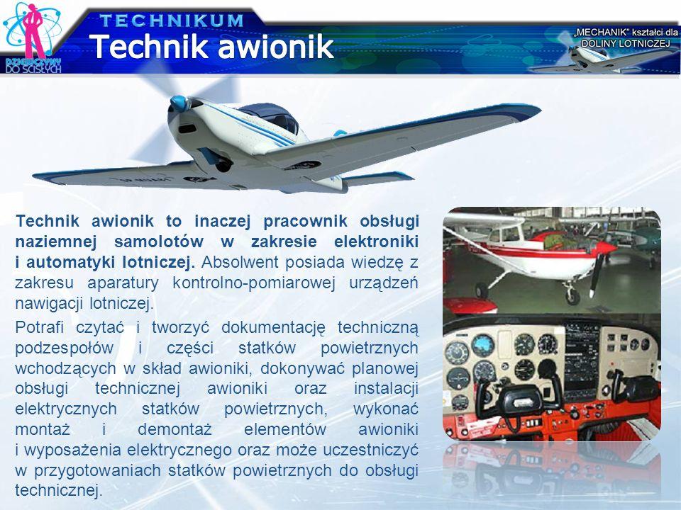 Technik awionik to inaczej pracownik obsługi naziemnej samolotów w zakresie elektroniki i automatyki lotniczej. Absolwent posiada wiedzę z zakresu apa