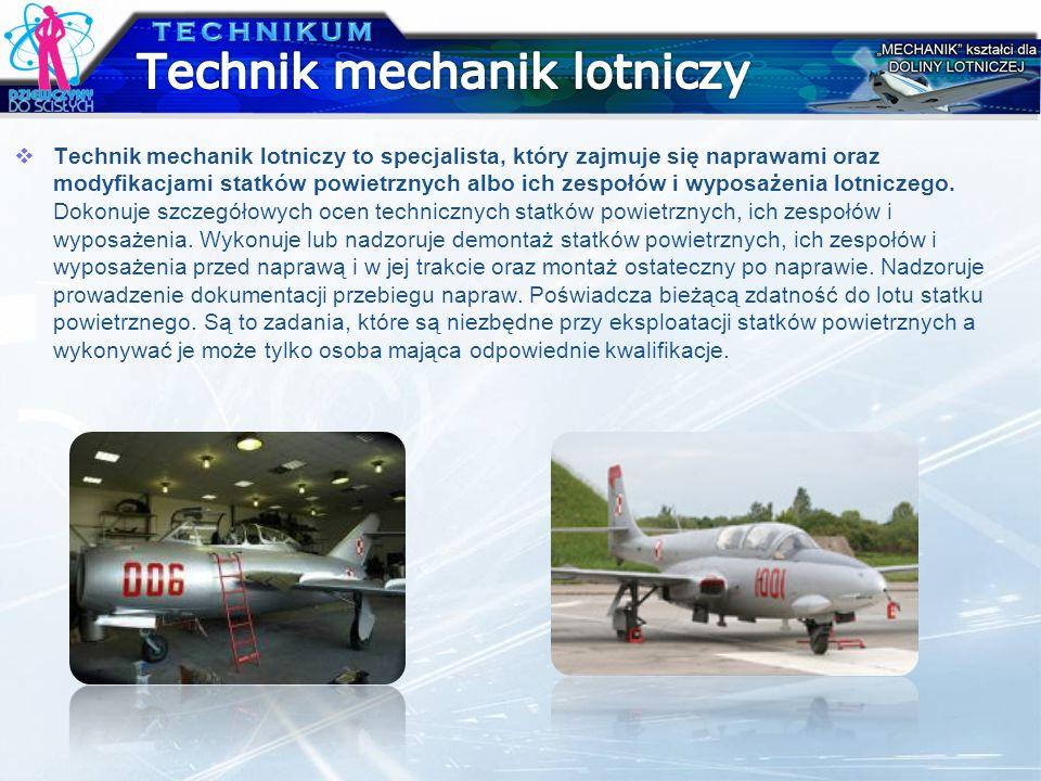 Technik mechanik lotniczy to specjalista, który zajmuje się naprawami oraz modyfikacjami statków powietrznych albo ich zespołów i wyposażenia lotnicze
