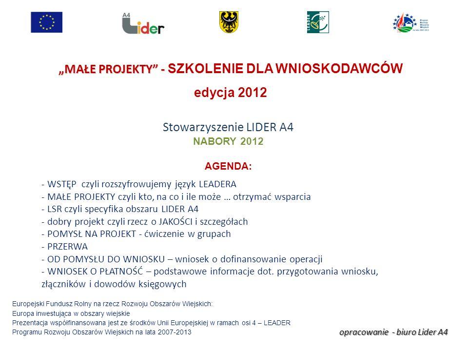 opracowanie - biuro Lider A4 Europejski Fundusz Rolny na rzecz Rozwoju Obszarów Wiejskich: Europa inwestująca w obszary wiejskie Prezentacja współfinansowana jest ze środków Unii Europejskiej w ramach osi 4 – LEADER Programu Rozwoju Obszarów Wiejskich na lata 2007-2013 MAŁE PROJEKTY - MAŁE PROJEKTY - SZKOLENIE DLA WNIOSKODAWCÓW edycja 2012 Stowarzyszenie LIDER A4 NABORY 2012 AGENDA: - WSTĘP czyli rozszyfrowujemy język LEADERA - MAŁE PROJEKTY czyli kto, na co i ile może … otrzymać wsparcia - LSR czyli specyfika obszaru LIDER A4 - dobry projekt czyli rzecz o JAKOŚCI i szczegółach - POMYSŁ NA PROJEKT - ćwiczenie w grupach - PRZERWA - OD POMYSŁU DO WNIOSKU – wniosek o dofinansowanie operacji - WNIOSEK O PŁATNOŚĆ – podstawowe informacje dot.