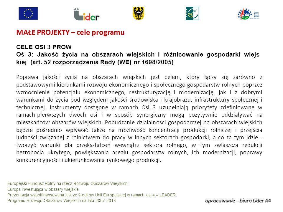 opracowanie - biuro Lider A4 Europejski Fundusz Rolny na rzecz Rozwoju Obszarów Wiejskich: Europa inwestująca w obszary wiejskie Prezentacja współfinansowana jest ze środków Unii Europejskiej w ramach osi 4 – LEADER Programu Rozwoju Obszarów Wiejskich na lata 2007-2013 MAŁE PROJEKTY – cele programu CELE OSI 3 PROW Oś 3: Jakość życia na obszarach wiejskich i różnicowanie gospodarki wiejs kiej (art.