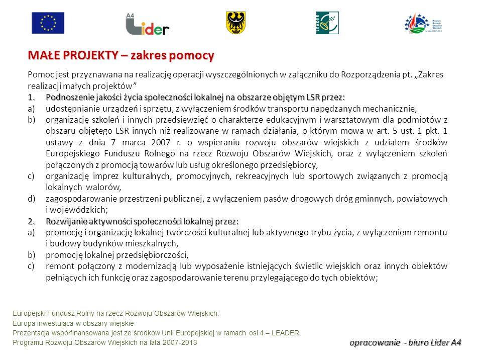 opracowanie - biuro Lider A4 Europejski Fundusz Rolny na rzecz Rozwoju Obszarów Wiejskich: Europa inwestująca w obszary wiejskie Prezentacja współfinansowana jest ze środków Unii Europejskiej w ramach osi 4 – LEADER Programu Rozwoju Obszarów Wiejskich na lata 2007-2013 MAŁE PROJEKTY – zakres pomocy Pomoc jest przyznawana na realizację operacji wyszczególnionych w załączniku do Rozporządzenia pt.