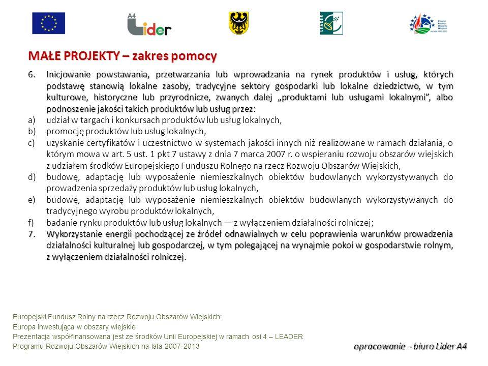 opracowanie - biuro Lider A4 Europejski Fundusz Rolny na rzecz Rozwoju Obszarów Wiejskich: Europa inwestująca w obszary wiejskie Prezentacja współfinansowana jest ze środków Unii Europejskiej w ramach osi 4 – LEADER Programu Rozwoju Obszarów Wiejskich na lata 2007-2013 MAŁE PROJEKTY – zakres pomocy 6.Inicjowanie powstawania, przetwarzania lub wprowadzania na rynek produktów i usług, których podstawę stanowią lokalne zasoby, tradycyjne sektory gospodarki lub lokalne dziedzictwo, w tym kulturowe, historyczne lub przyrodnicze, zwanych dalej produktami lub usługami lokalnymi, albo podnoszenie jakości takich produktów lub usług przez: a)udział w targach i konkursach produktów lub usług lokalnych, b)promocję produktów lub usług lokalnych, c)uzyskanie certyfikatów i uczestnictwo w systemach jakości innych niż realizowane w ramach działania, o którym mowa w art.