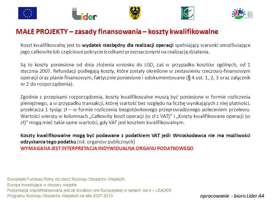 opracowanie - biuro Lider A4 Europejski Fundusz Rolny na rzecz Rozwoju Obszarów Wiejskich: Europa inwestująca w obszary wiejskie Prezentacja współfinansowana jest ze środków Unii Europejskiej w ramach osi 4 – LEADER Programu Rozwoju Obszarów Wiejskich na lata 2007-2013 MAŁE PROJEKTY – zasady finansowania – koszty kwalifikowalne Koszt kwalifikowalny jest to wydatek niezbędny dla realizacji operacji spełniający warunki umożliwiające jego całkowite lub częściowe pokrycie środkami przeznaczonymi na realizację działania.