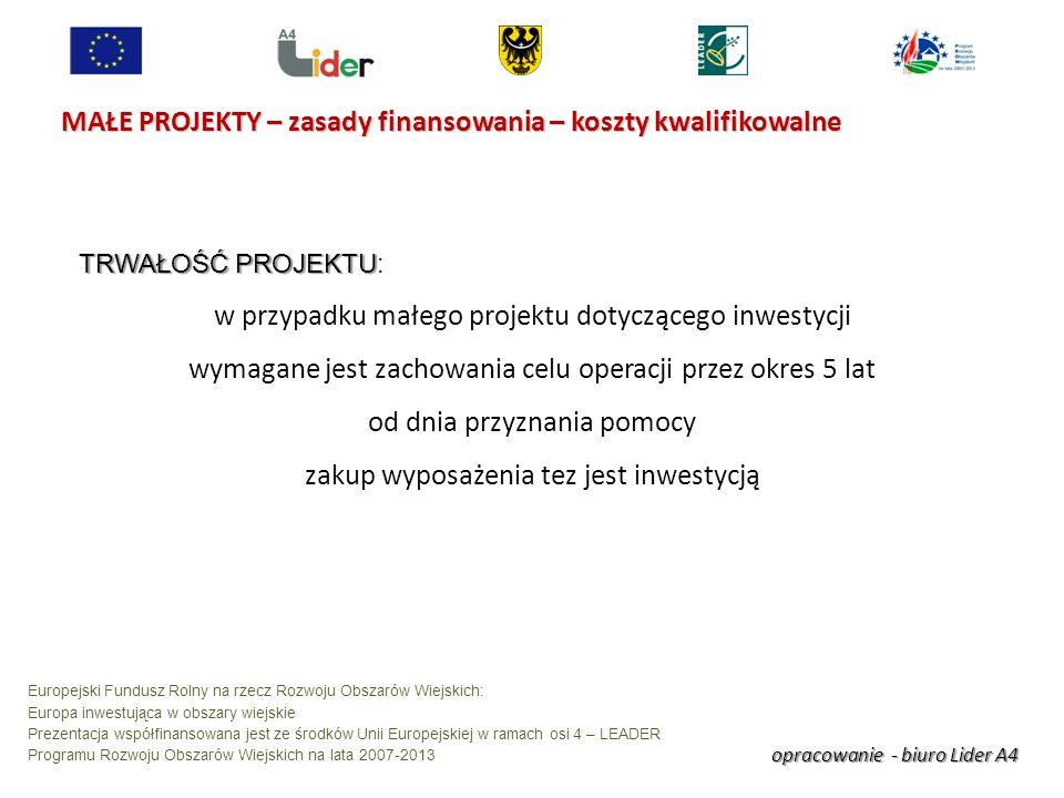 opracowanie - biuro Lider A4 Europejski Fundusz Rolny na rzecz Rozwoju Obszarów Wiejskich: Europa inwestująca w obszary wiejskie Prezentacja współfinansowana jest ze środków Unii Europejskiej w ramach osi 4 – LEADER Programu Rozwoju Obszarów Wiejskich na lata 2007-2013 MAŁE PROJEKTY – zasady finansowania – koszty kwalifikowalne TRWAŁOŚĆ PROJEKTU TRWAŁOŚĆ PROJEKTU: w przypadku małego projektu dotyczącego inwestycji wymagane jest zachowania celu operacji przez okres 5 lat od dnia przyznania pomocy zakup wyposażenia tez jest inwestycją