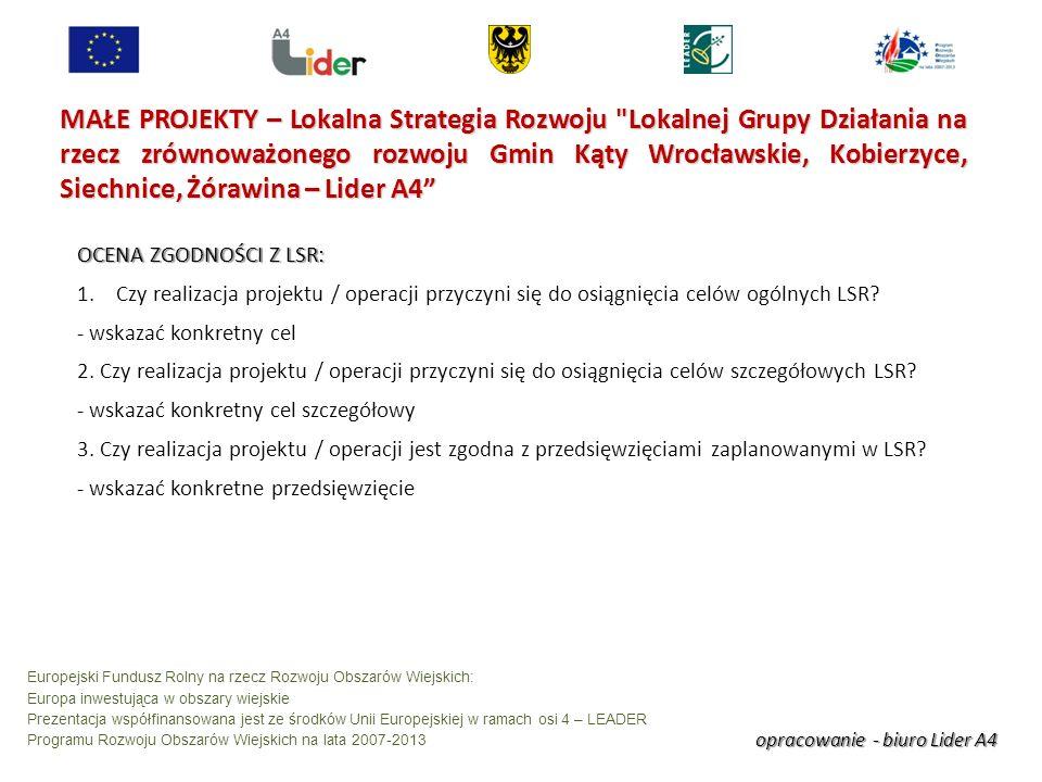 opracowanie - biuro Lider A4 Europejski Fundusz Rolny na rzecz Rozwoju Obszarów Wiejskich: Europa inwestująca w obszary wiejskie Prezentacja współfinansowana jest ze środków Unii Europejskiej w ramach osi 4 – LEADER Programu Rozwoju Obszarów Wiejskich na lata 2007-2013 MAŁE PROJEKTY – Lokalna Strategia Rozwoju Lokalnej Grupy Działania na rzecz zrównoważonego rozwoju Gmin Kąty Wrocławskie, Kobierzyce, Siechnice, Żórawina – Lider A4 OCENA ZGODNOŚCI Z LSR: 1.Czy realizacja projektu / operacji przyczyni się do osiągnięcia celów ogólnych LSR.