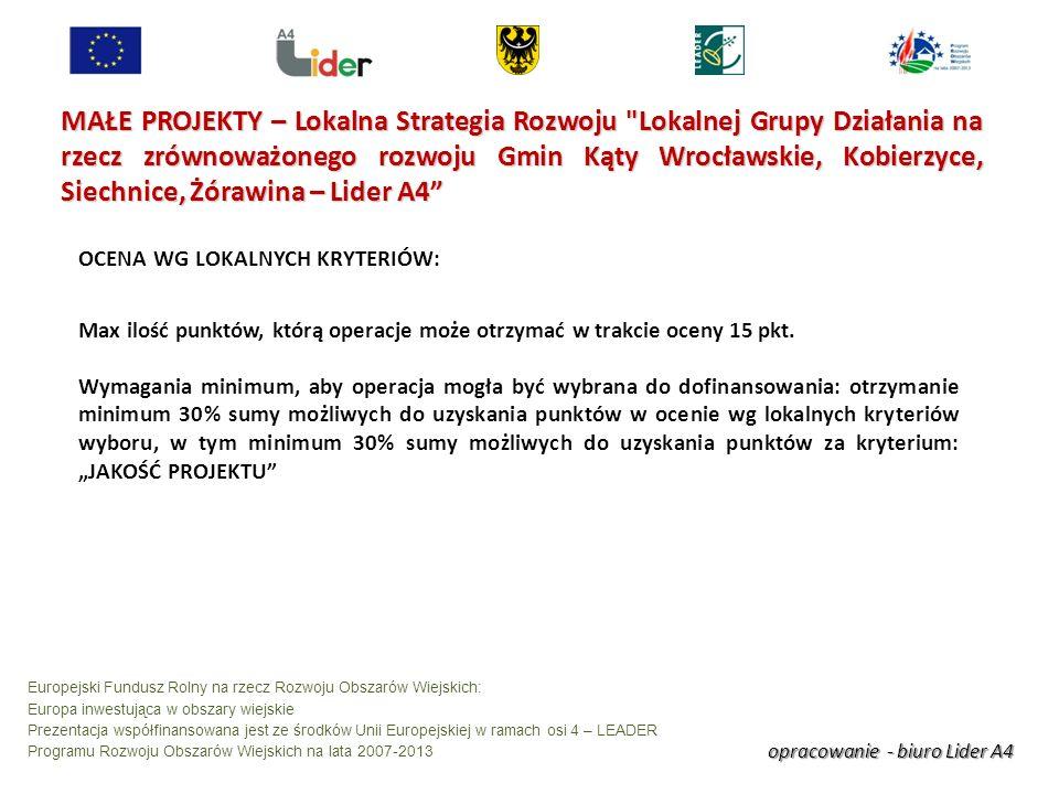 opracowanie - biuro Lider A4 Europejski Fundusz Rolny na rzecz Rozwoju Obszarów Wiejskich: Europa inwestująca w obszary wiejskie Prezentacja współfinansowana jest ze środków Unii Europejskiej w ramach osi 4 – LEADER Programu Rozwoju Obszarów Wiejskich na lata 2007-2013 MAŁE PROJEKTY – Lokalna Strategia Rozwoju Lokalnej Grupy Działania na rzecz zrównoważonego rozwoju Gmin Kąty Wrocławskie, Kobierzyce, Siechnice, Żórawina – Lider A4 OCENA WG LOKALNYCH KRYTERIÓW: Max ilość punktów, którą operacje może otrzymać w trakcie oceny 15 pkt.