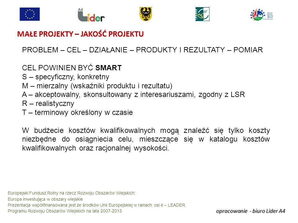 opracowanie - biuro Lider A4 Europejski Fundusz Rolny na rzecz Rozwoju Obszarów Wiejskich: Europa inwestująca w obszary wiejskie Prezentacja współfinansowana jest ze środków Unii Europejskiej w ramach osi 4 – LEADER Programu Rozwoju Obszarów Wiejskich na lata 2007-2013 MAŁE PROJEKTY – JAKOŚĆ PROJEKTU PROBLEM – CEL – DZIAŁANIE – PRODUKTY I REZULTATY – POMIAR CEL POWINIEN BYĆ SMART S – specyficzny, konkretny M – mierzalny (wskaźniki produktu i rezultatu) A – akceptowalny, skonsultowany z interesariuszami, zgodny z LSR R – realistyczny T – terminowy określony w czasie W budżecie kosztów kwalifikowalnych mogą znaleźć się tylko koszty niezbędne do osiągniecia celu, mieszczące się w katalogu kosztów kwalifikowalnych oraz racjonalnej wysokości.