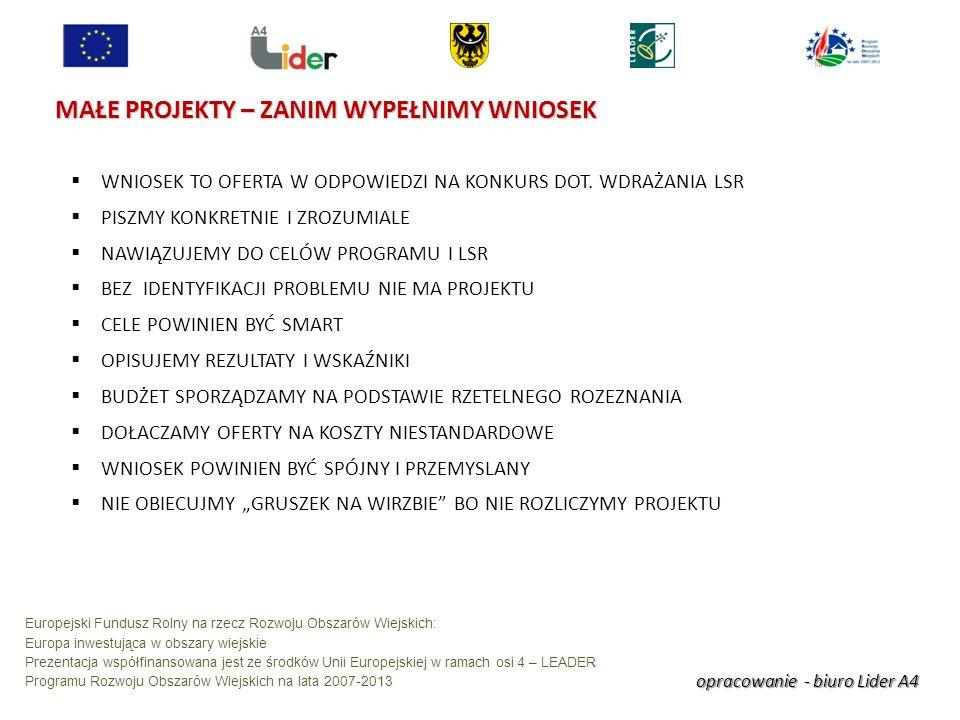 opracowanie - biuro Lider A4 Europejski Fundusz Rolny na rzecz Rozwoju Obszarów Wiejskich: Europa inwestująca w obszary wiejskie Prezentacja współfinansowana jest ze środków Unii Europejskiej w ramach osi 4 – LEADER Programu Rozwoju Obszarów Wiejskich na lata 2007-2013 MAŁE PROJEKTY – ZANIM WYPEŁNIMY WNIOSEK WNIOSEK TO OFERTA W ODPOWIEDZI NA KONKURS DOT.