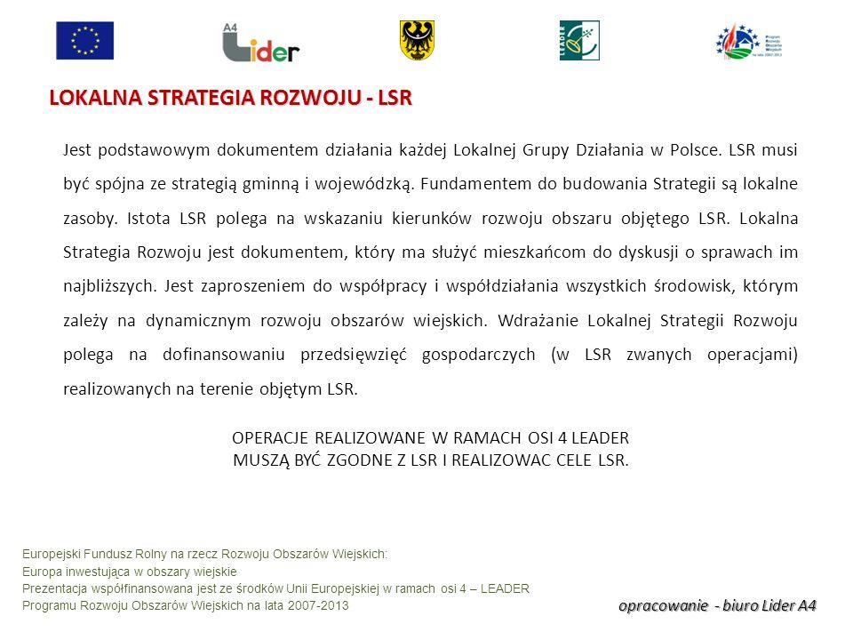 opracowanie - biuro Lider A4 Europejski Fundusz Rolny na rzecz Rozwoju Obszarów Wiejskich: Europa inwestująca w obszary wiejskie Prezentacja współfinansowana jest ze środków Unii Europejskiej w ramach osi 4 – LEADER Programu Rozwoju Obszarów Wiejskich na lata 2007-2013 LOKALNA STRATEGIA ROZWOJU - LSR Jest podstawowym dokumentem działania każdej Lokalnej Grupy Działania w Polsce.