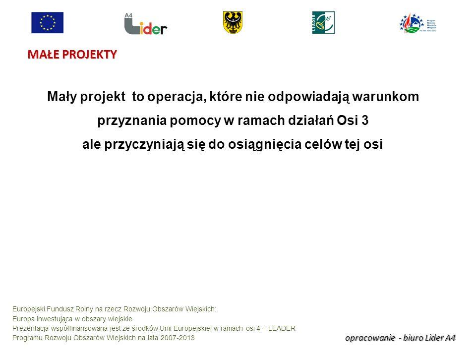 opracowanie - biuro Lider A4 Europejski Fundusz Rolny na rzecz Rozwoju Obszarów Wiejskich: Europa inwestująca w obszary wiejskie Prezentacja współfinansowana jest ze środków Unii Europejskiej w ramach osi 4 – LEADER Programu Rozwoju Obszarów Wiejskich na lata 2007-2013 MAŁE PROJEKTY Mały projekt to operacja, które nie odpowiadają warunkom przyznania pomocy w ramach działań Osi 3 ale przyczyniają się do osiągnięcia celów tej osi