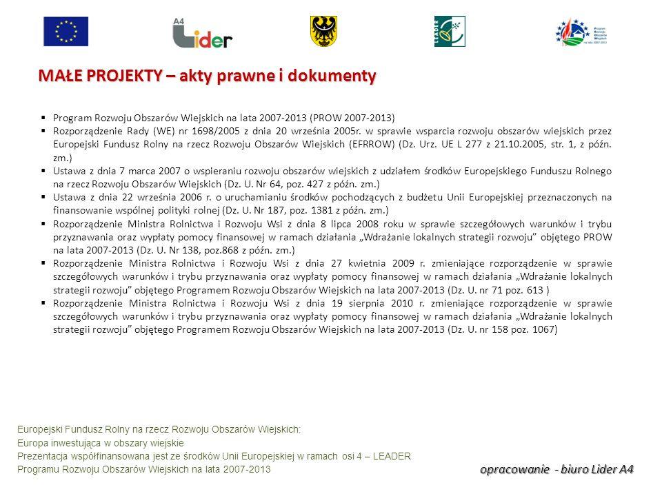 opracowanie - biuro Lider A4 Europejski Fundusz Rolny na rzecz Rozwoju Obszarów Wiejskich: Europa inwestująca w obszary wiejskie Prezentacja współfinansowana jest ze środków Unii Europejskiej w ramach osi 4 – LEADER Programu Rozwoju Obszarów Wiejskich na lata 2007-2013 MAŁE PROJEKTY – akty prawne i dokumenty Program Rozwoju Obszarów Wiejskich na lata 2007-2013 (PROW 2007-2013) Rozporządzenie Rady (WE) nr 1698/2005 z dnia 20 września 2005r.