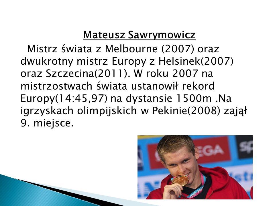 Mateusz Sawrymowicz Mistrz świata z Melbourne (2007) oraz dwukrotny mistrz Europy z Helsinek(2007) oraz Szczecina(2011). W roku 2007 na mistrzostwach