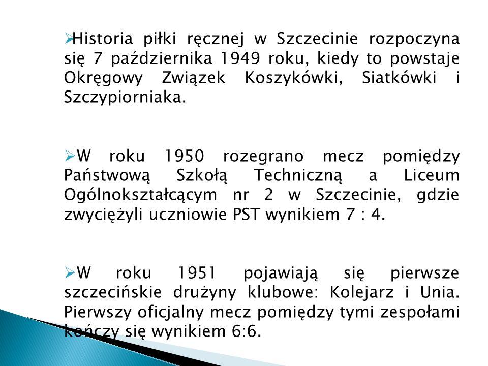 Historia piłki ręcznej w Szczecinie rozpoczyna się 7 października 1949 roku, kiedy to powstaje Okręgowy Związek Koszykówki, Siatkówki i Szczypiorniaka