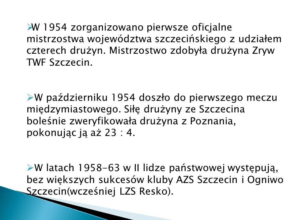 W 1954 zorganizowano pierwsze oficjalne mistrzostwa województwa szczecińskiego z udziałem czterech drużyn. Mistrzostwo zdobyła drużyna Zryw TWF Szczec