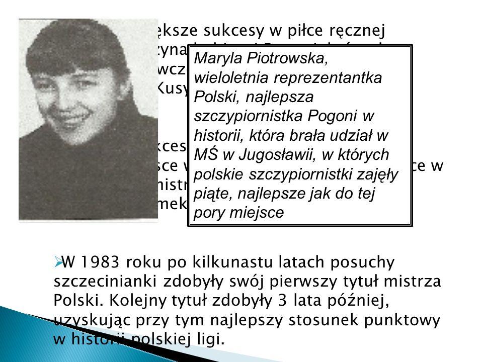 Znacznie większe sukcesy w piłce ręcznej odniosła drużyna kobiecej Pogoni, która do ekstraklasy(ówczesnej I ligi) weszła po fuzji z klubem MKS Kusy Pi