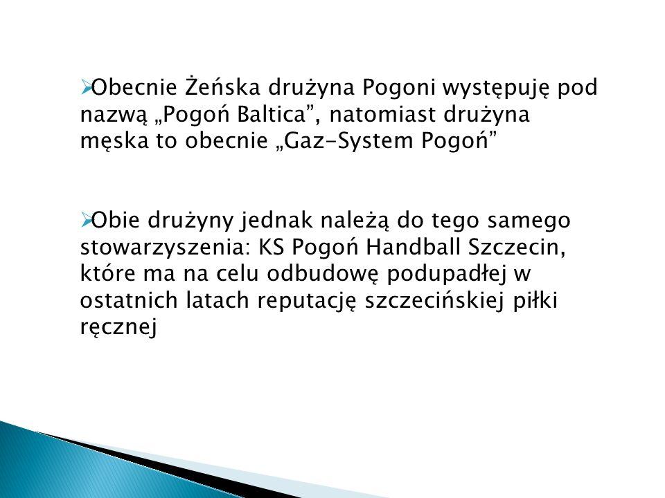 Obecnie Żeńska drużyna Pogoni występuję pod nazwą Pogoń Baltica, natomiast drużyna męska to obecnie Gaz-System Pogoń Obie drużyny jednak należą do teg