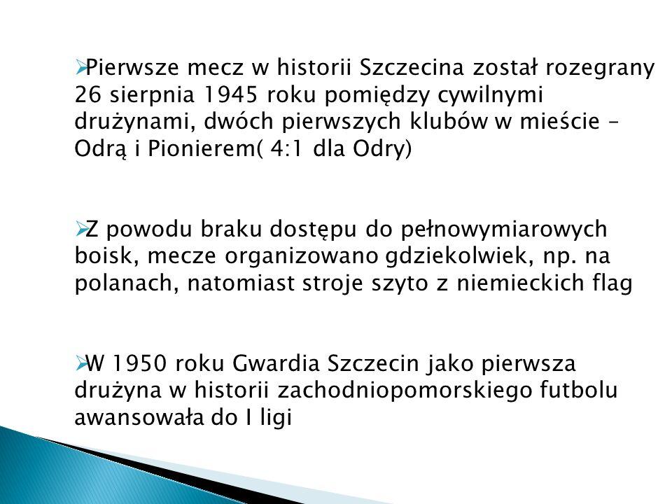 Pierwsze mecz w historii Szczecina został rozegrany 26 sierpnia 1945 roku pomiędzy cywilnymi drużynami, dwóch pierwszych klubów w mieście – Odrą i Pio