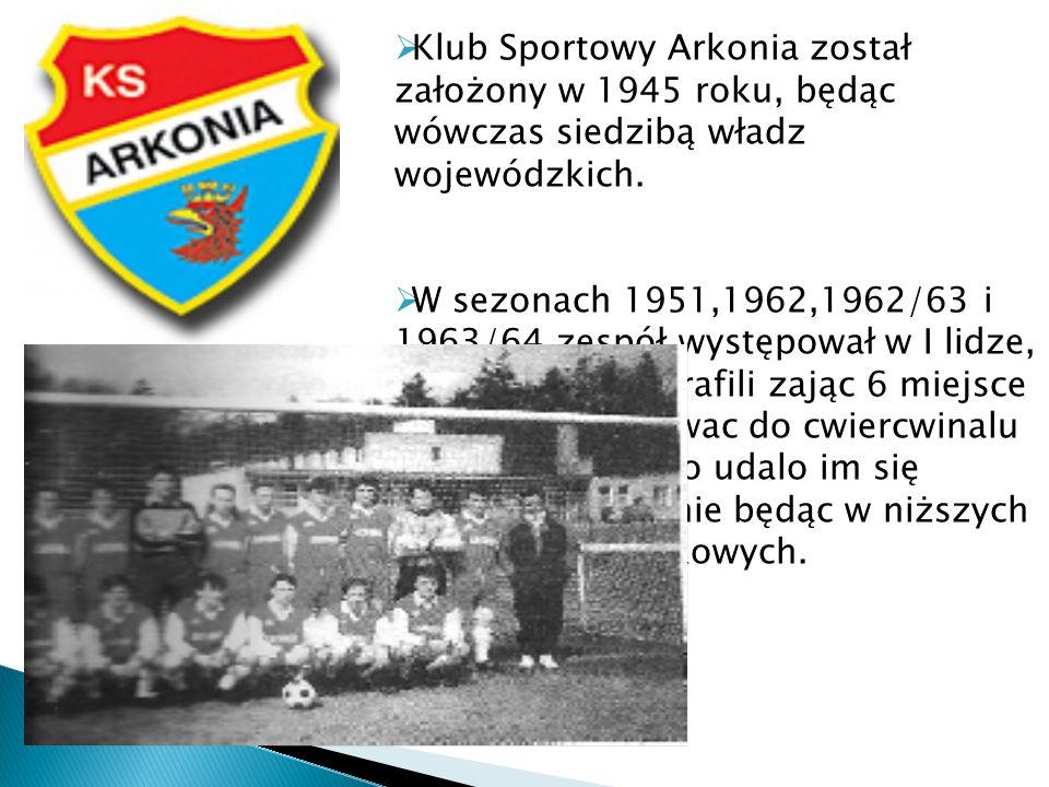 Klub Sportowy Arkonia został założony w 1945 roku, będąc wówczas siedzibą władz wojewódzkich. W sezonach 1951,1962,1962/63 i 1963/64 zespół występował
